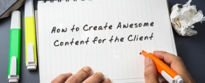 How to Create Awesome Content for the Client