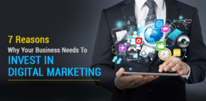 7 Reasons Why  Your Business  Needs To Invest In  Digital  Marketing