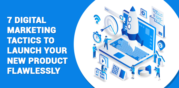 7 Digital Marketing Tactics to Launch Your New Product Flawlessly