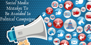 Social Media Mistakes To Be Avoided In Political Campaigns