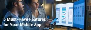 5 Must-Have Features for Your Mobile App