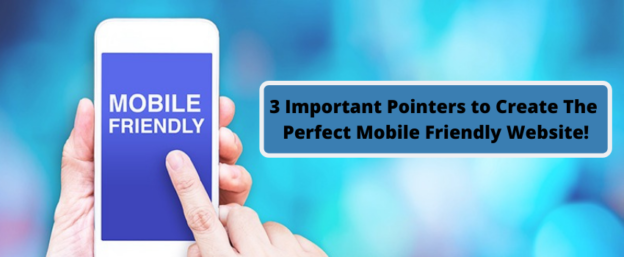 3 Important Pointers to Create the Perfect Mobile Friendly Website!